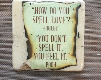 "how do you spell love?"" -piglet. You don't spell it you feel it"" -pooh.  "" ....coaster"