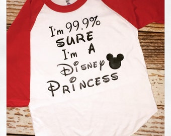 Im 99.9% sure im a disney princess.  Disney shirt princess shirt