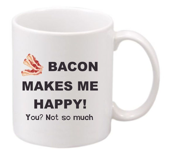 Bacon Makes Me Happy! You Not So Much coffee mug#201 funny coffee mug, witty coffee mug, Bacon lovers coffee mug, cute mug,