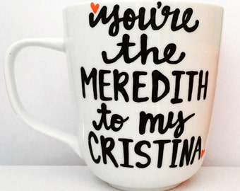 You're the Meredith | Cristina | Best Friend Gifts - BFF- Gifts for your sister. Gifts for your friend. Best Friend Gifts- Mother's Day gift