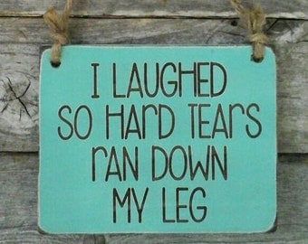 I Laughed So Hard Tears Ran Down My Leg, Funny Sign, Mother's Day Gift