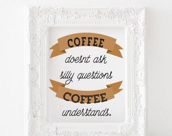 Coffee doesn't ask silly questions, Coffee understands  Printable, Coffee printable, coffee quotes, coffee print kitchen print kitchen decor
