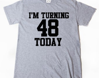 I'm Turning 48 Today T-shirt Funny Forty Eight Forty 48 Birthday Tee Shirt