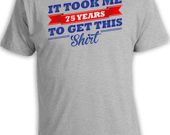 75th Birthday Shirt For Him 75th Birthday Gift Ideas For Women Bday Present It Took Me 75 Years To Get This Shirt Mens Ladies Tee DAT-507