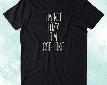 I'm Not Lazy I'm Cat-Like Shirt Funny Cat Animal Lover Kitten Owner Clothing Tumblr T-shirt