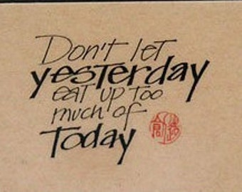 Don't Let Yesterday Eat Up Too Much Of Today
