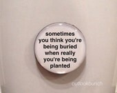 Quote | Mug | Magnet | Sometimes You Think You're Being Buried When Really You're Being Planted
