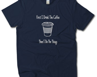 First I Drink The Coffee Then I Do The Things, Funny Coffee Shirt for Mom Dad, Gift for Teacher, Coffee Lover Gift, Coffee Christmas Gift