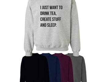 I Just Want to Drink Tea, Create Stuff and Sleep Printed Sweater Jumper Unisex Ships Worldwide S-XXL