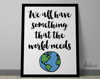 We all have something that the world needs Digital Art Print - Inspirational World Wall Art, Motivational Quote Art, Printable Typography