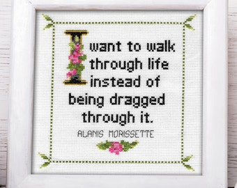 Alanis Morissette Quote Cross Stitch Pattern: I want to walk through life instead of being dragged through it. Instant PDF Download