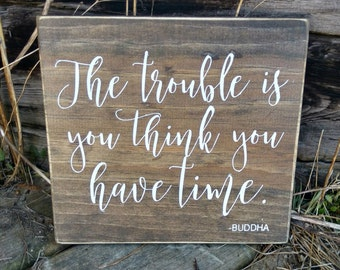 The trouble is you think you have time sign, home decor, rustic   wall plaque, wall art,  Hand painted, boho wood sign, inspirational quote