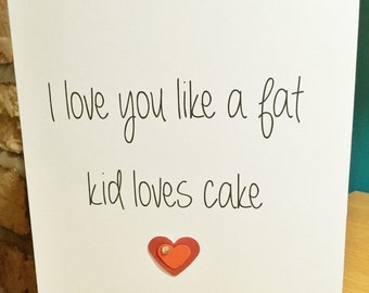 Greeting Card - I love you like a fat kid loves cake