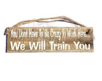 You Don't Have To Be Crazy To Work Here We Will Train You - Pallet Wood Sign - Business Sign - Employee Sign - Retail Signs - Teacher Gifts