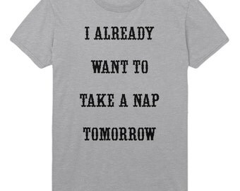 I Already Want To Take A Nap Tomorrow T Shirt Top TShirt Mens Womens STP188