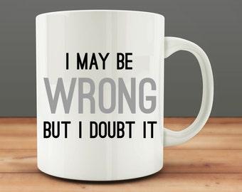 I May Be Wrong But I Doubt It mug, funny coffee mug (M20)