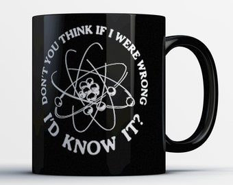 Funny Big Bang Theory Mug - Don't You Think If I Were Wrong I'd Know It? - Best Sheldon Cooper Coffee Mug