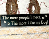 The more people I meet, the more I like my Dog  - Primitive Country Painted Wall Sign, Humor, Dog Sign, Dog Decor, Birthday gift