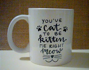 You've Cat To Be Kitten Me Right Meow - Hand Lettered Coffee Mug - Cat Mug - Funny - Gift for Cat Lovers - Gift for Pet Lovers - OOAK