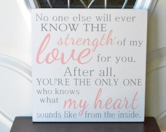 No one else will ever know the strength of my love for you,  12x12 Wood Sign, Choose your colors!