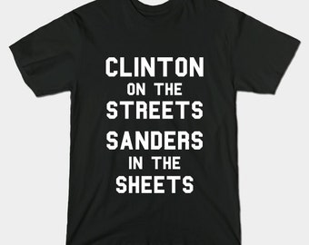 Clinton On The Streets Sanders In The Sheets T-Shirt - Funny Bernie Sanders Hilary Clinton Campaign Presidential Shirt - Democratic Election