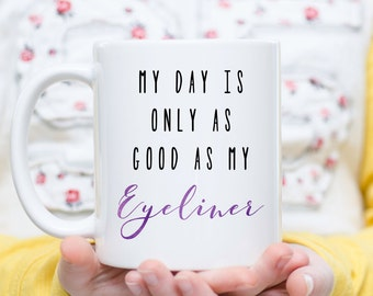 My Day is Only As Good As My Eyeliner, Eyeliner Mug, Makeup Mug, Makeup Artist Mug, Beauty Mug, Makeup Artist, Gift for Her, Beauty Gift