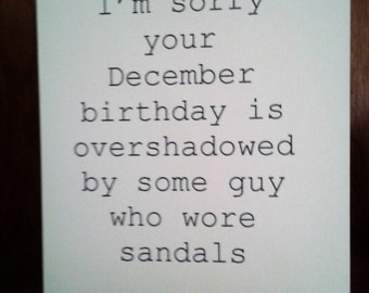 Funny birthday card, December Birthday card - I'm sorry your December birthday is overshadowed by some guy who wore sandals