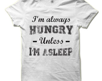 I'm Always Hungry Unless I'm Asleep Shirt. Funny T-Shirts.