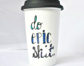 Travel Coffee Mug, Do Epic Sh*t, coffee cup, tea cup, gag gift, unique mug, to go mug, coworker gift, best friend, motivation, awesome, epic