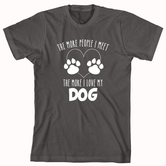 The More People I Meet The More I Love My Dog Shirt - dog lover shirt - ID: 372