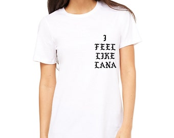 I Feel Like Lana Del Rey T-Shirt - The Life of Pablo Parody Tee - Unisex