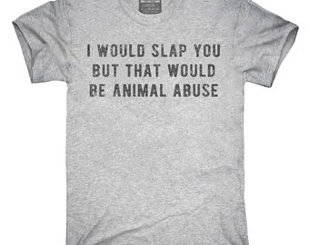 I Would Slap You But That Would Be Animal Abuse T-Shirt, Hoodie, Tank Top, Gifts