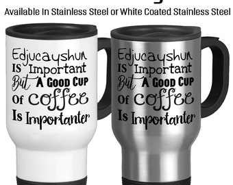 Travel Mug, Education Is Important But Coffee Is Importanter Funny Mug The important things in life Coffee, Stainless Steel 14 oz