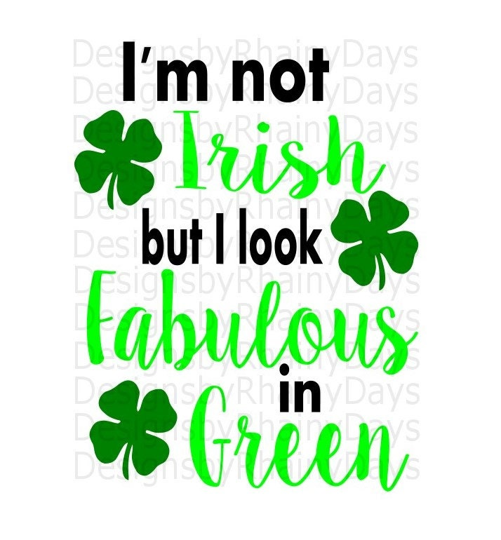 Buy 3 get 1 free! I'm not Irish but I look Fabulous in Green cutting file, SVG, PNG, St. Patricks Day