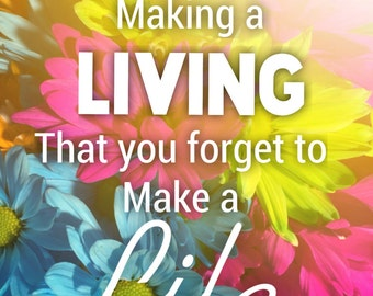 Never get so busy making a living, you forget to make a life