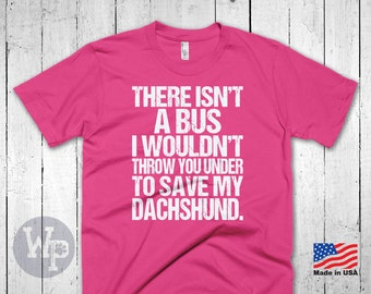 Funny Dachshund T-Shirt - There Isn't A Bus I Wouldn't Throw You Under To Save My Dachshund - Dog Lovers Apparel