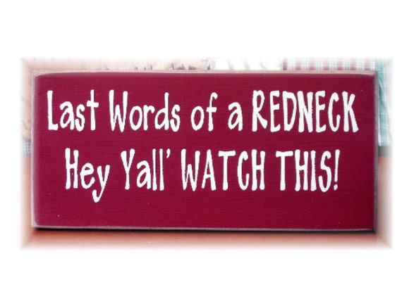 Last words of a Redneck Hey Yall watch this primitive wood sign
