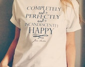 Jane Austen Quote Tee from Pride and Prejudice / Completely and Perfectly and Incandescently Happy