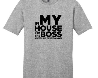 In My House I'm The Boss My Wife Is Just The Decision Maker - Men's Funny T-Shirt