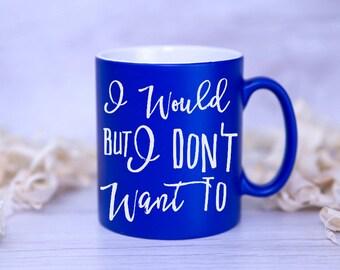 I Would But I Don't Want To Printed Mug