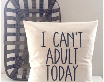 I can't adult today farmhouse pillow