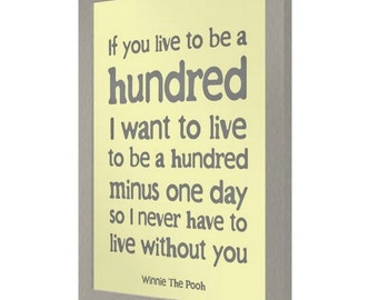 PRINT: If you live to be a hundred I want to live to be a hundred minus one day so I never have to live without you Winnie The Pooh Quote