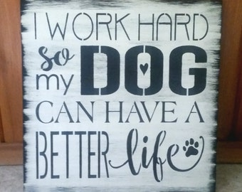 I work HARD so my DOG can have a better life/Wood sign/fur babies sign/pet child/spoiled dog sign/Rustic black white Christmas gift