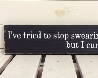 I've Tried To stop Swearing But I C*nt - Wooden Sign
