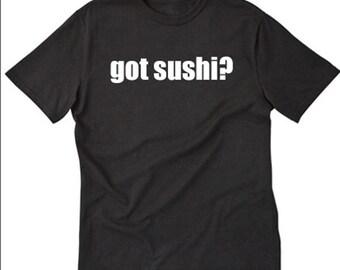 Sushi Shirt Got Sushi? T-shirt Funny Hilarious Sushi Lover Tee Shirt Hawaii Japanese Shirt