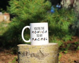 FRIENDS TV Show Mug | Monica to my Rachel  | Friends Fan Gift | Message Mugs | 11 oz.