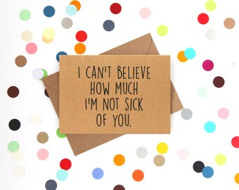 Funny Valentine's Day Card. I can't believe how much I'm not sick of you.