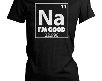 Ladies Tee - Na I'm Good - Periodic Table - Funny - Sodium - Science - Clever - Elements - Chemistry - Groups - Solids - Geek - Nerd