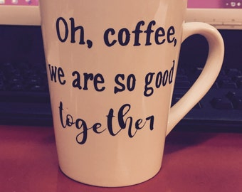Oh, coffee, we are so good together - Coffee Mug