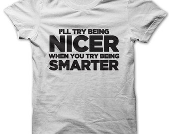 I'll Try Being Nicer When You Try Being Smarter t-shirt